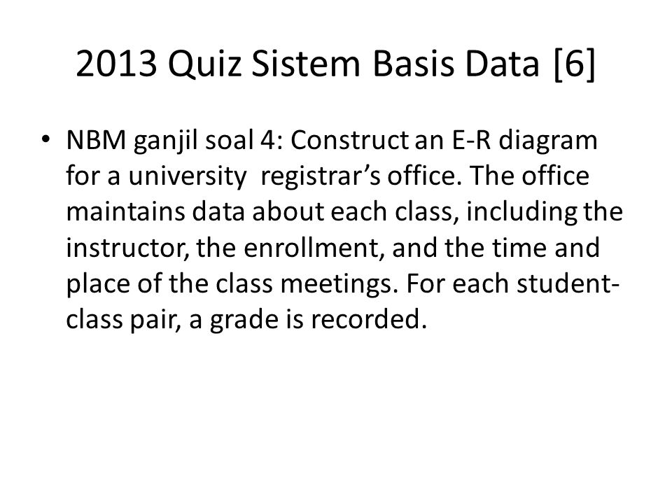 2013 Quiz Sistem Basis Data [6] NBM ganjil soal 4: Construct an E-R diagram for a university registrar's office.