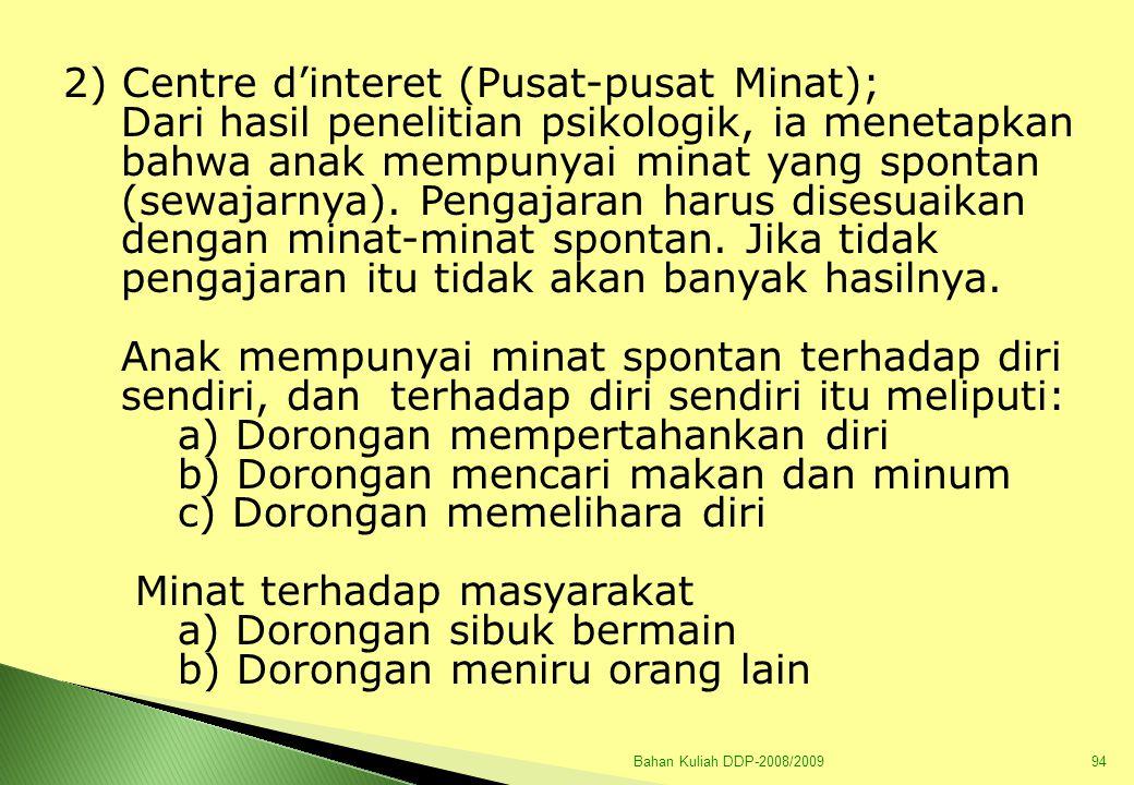 Bahan Kuliah DDP-2008/200994 2) Centre d'interet (Pusat-pusat Minat); Dari hasil penelitian psikologik, ia menetapkan bahwa anak mempunyai minat yang