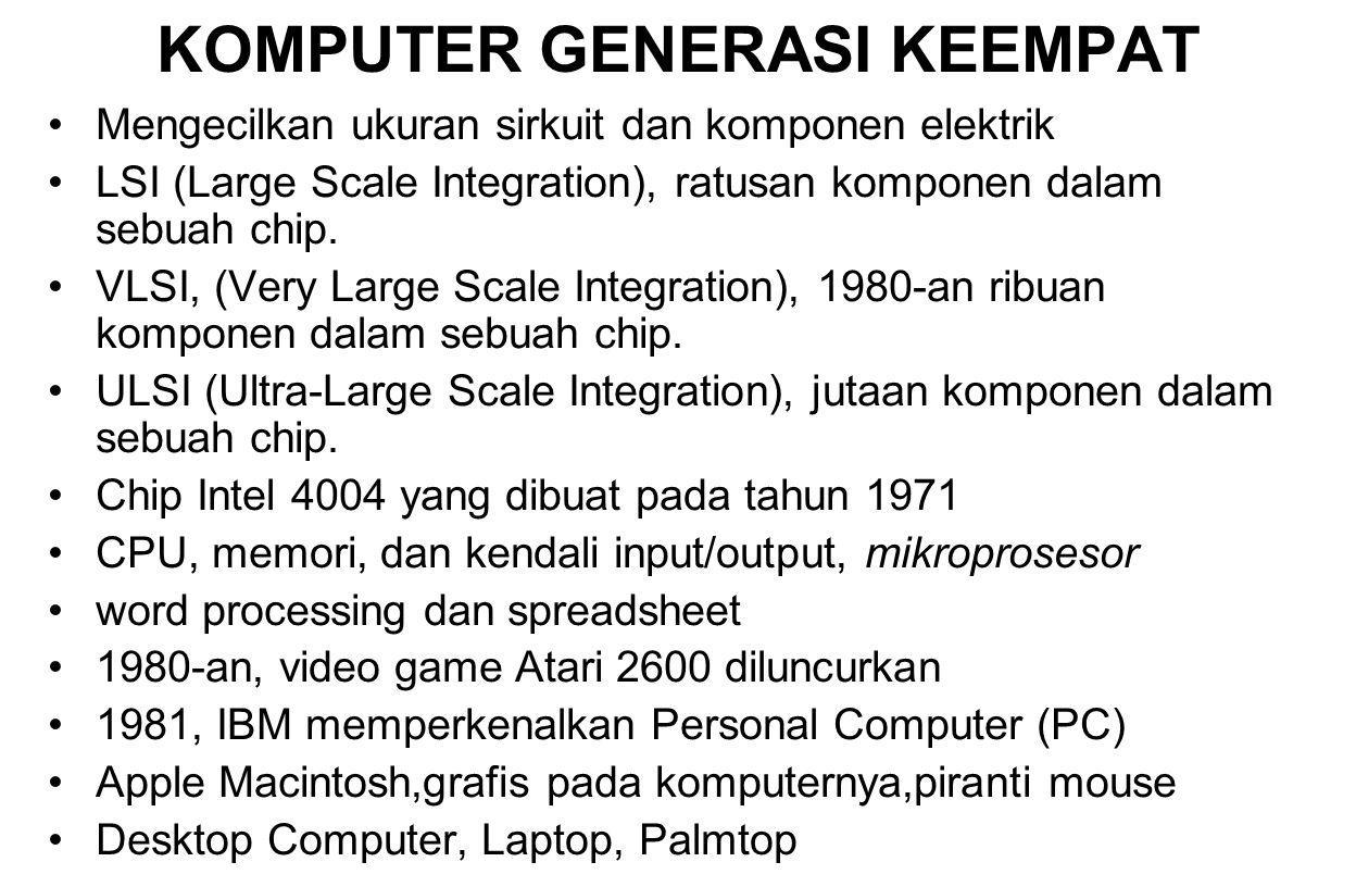 KOMPUTER GENERASI KEEMPAT Mengecilkan ukuran sirkuit dan komponen elektrik LSI (Large Scale Integration), ratusan komponen dalam sebuah chip. VLSI, (V