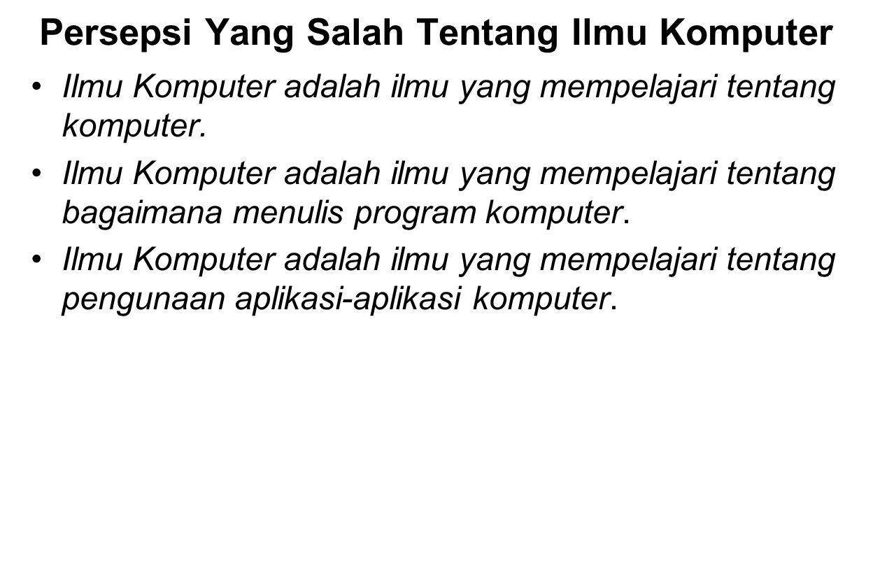 Persepsi Yang Salah Tentang Ilmu Komputer Ilmu Komputer adalah ilmu yang mempelajari tentang komputer. Ilmu Komputer adalah ilmu yang mempelajari tent