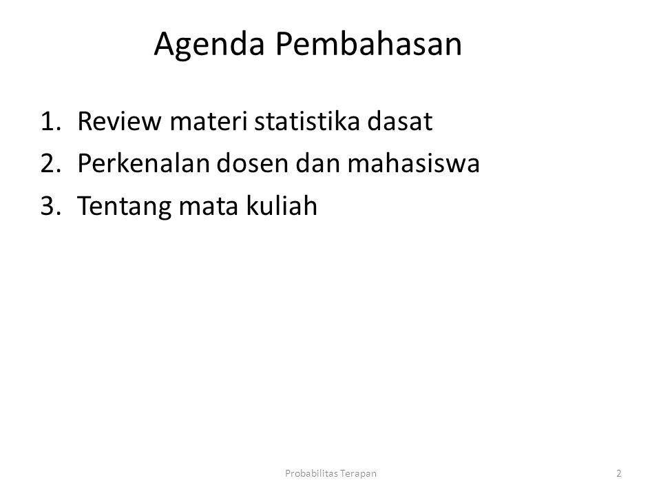 Agenda Pembahasan Probabilitas Terapan2 1.Review materi statistika dasat 2.Perkenalan dosen dan mahasiswa 3.Tentang mata kuliah