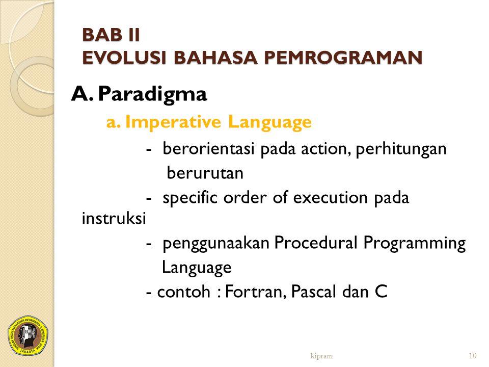 BAB II EVOLUSI BAHASA PEMROGRAMAN A. Paradigma a. Imperative Language - berorientasi pada action, perhitungan berurutan - specific order of execution