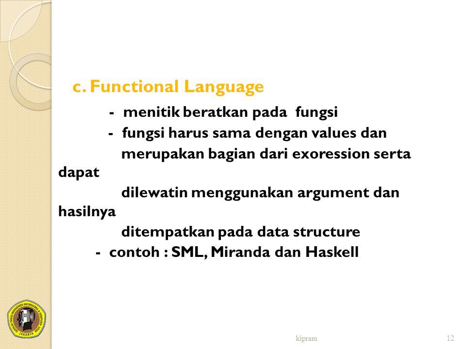 c. Functional Language - menitik beratkan pada fungsi - fungsi harus sama dengan values dan merupakan bagian dari exoression serta dapat dilewatin men