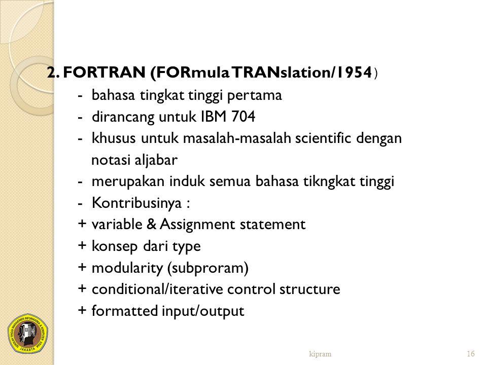 2. FORTRAN (FORmula TRANslation/1954 ) - bahasa tingkat tinggi pertama - dirancang untuk IBM 704 - khusus untuk masalah-masalah scientific dengan nota