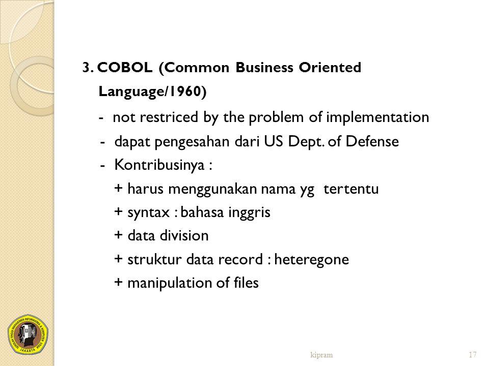 3. COBOL (Common Business Oriented Language/1960) - not restriced by the problem of implementation - dapat pengesahan dari US Dept. of Defense - Kontr