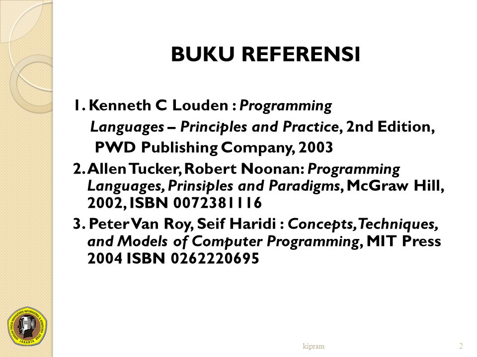 BUKU REFERENSI 1. Kenneth C Louden : Programming Languages – Principles and Practice, 2nd Edition, PWD Publishing Company, 2003 2. Allen Tucker, Rober