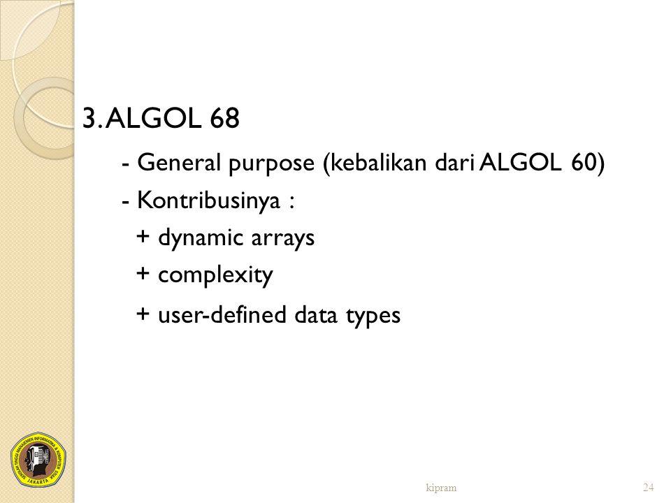 3. ALGOL 68 - General purpose (kebalikan dari ALGOL 60) - Kontribusinya : + dynamic arrays + complexity + user-defined data types kipram24