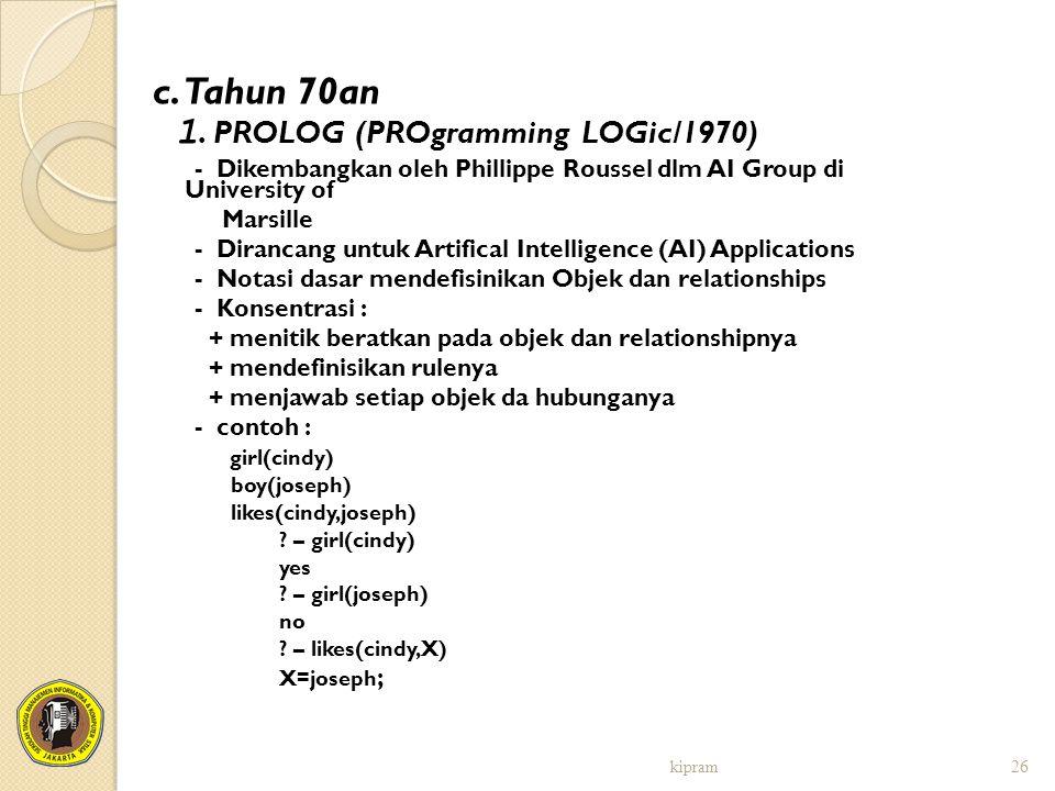 c. Tahun 70an 1. PROLOG (PROgramming LOGic/1970) - Dikembangkan oleh Phillippe Roussel dlm AI Group di University of Marsille - Dirancang untuk Artifi