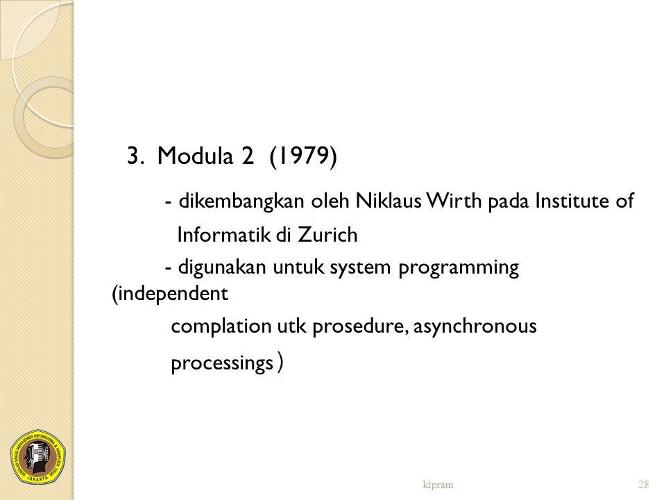 3. Modula 2 (1979) - dikembangkan oleh Niklaus Wirth pada Institute of Informatik di Zurich - digunakan untuk system programming (independent complati
