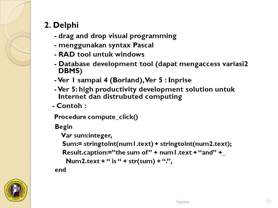 2. Delphi - drag and drop visual programming - menggunakan syntax Pascal - RAD tool untuk windows - Database development tool (dapat mengaccess varias