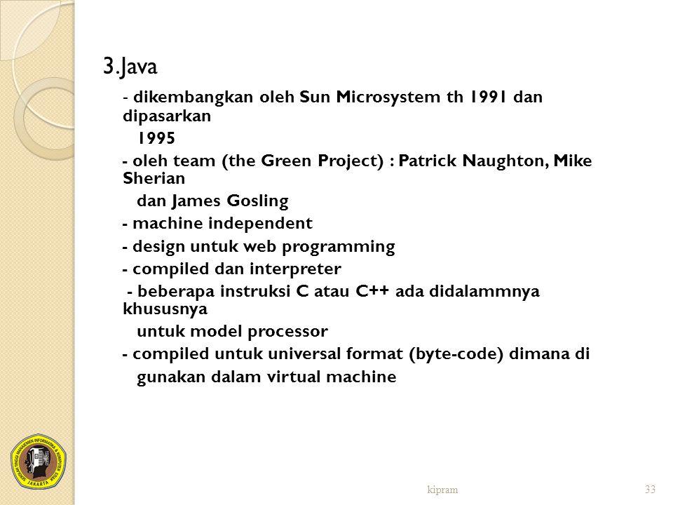 3.Java - dikembangkan oleh Sun Microsystem th 1991 dan dipasarkan 1995 - oleh team (the Green Project) : Patrick Naughton, Mike Sherian dan James Gosl