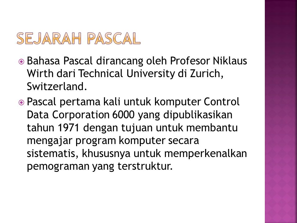  Bahasa Pascal dirancang oleh Profesor Niklaus Wirth dari Technical University di Zurich, Switzerland.  Pascal pertama kali untuk komputer Control D