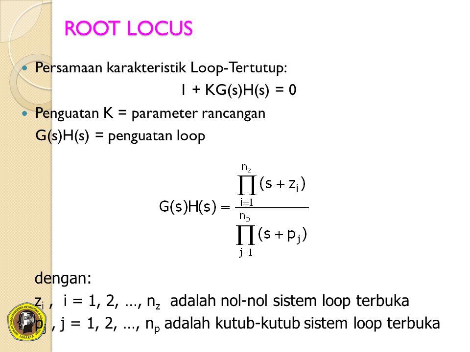 ROOT LOCUS Persamaan karakteristik Loop-Tertutup: 1 + KG(s)H(s) = 0 Penguatan K = parameter rancangan G(s)H(s) = penguatan loop dengan: z i, i = 1, 2,