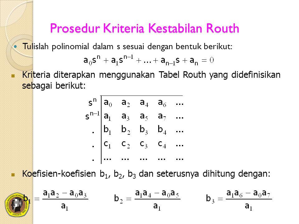 Prosedur Kriteria Kestabilan Routh Tulislah polinomial dalam s sesuai dengan bentuk berikut: Kriteria diterapkan menggunakan Tabel Routh yang didefini