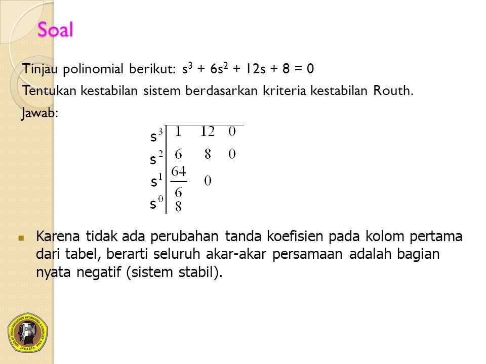 Soal Tinjau polinomial berikut: s 3 + 6s 2 + 12s + 8 = 0 Tentukan kestabilan sistem berdasarkan kriteria kestabilan Routh. Jawab: Karena tidak ada per