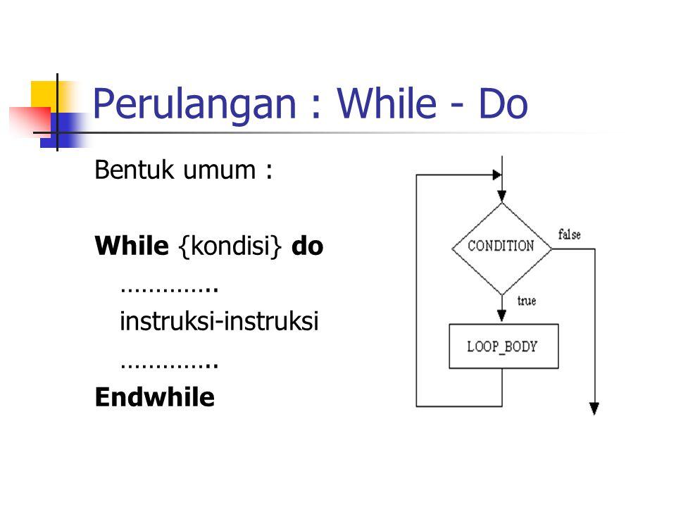 Perulangan : While - Do Bentuk umum : While {kondisi} do ………….. instruksi-instruksi ………….. Endwhile