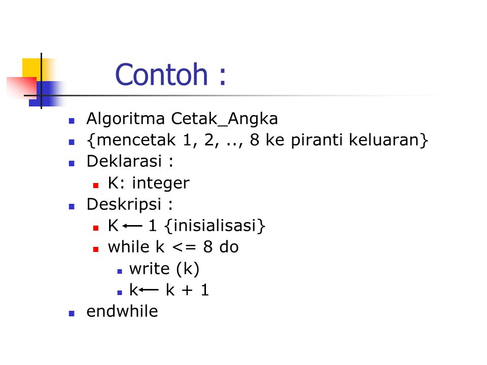 Contoh : Algoritma Cetak_Angka {mencetak 1, 2,.., 8 ke piranti keluaran} Deklarasi : K: integer Deskripsi : K 1 {inisialisasi} while k <= 8 do write (k) k k + 1 endwhile