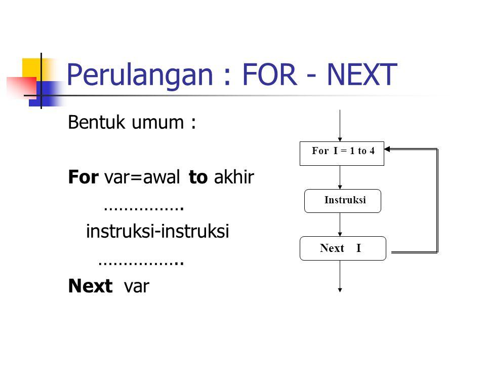 Perulangan : FOR - NEXT Bentuk umum : For var=awal to akhir ……………. instruksi-instruksi …………….. Next var Instruksi For I = 1 to 4 Next I