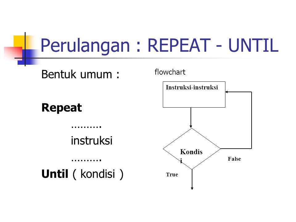 Perulangan : REPEAT - UNTIL Bentuk umum : Repeat ………. instruksi ………. Until ( kondisi ) flowchart Kondis i Instruksi-instruksi False True