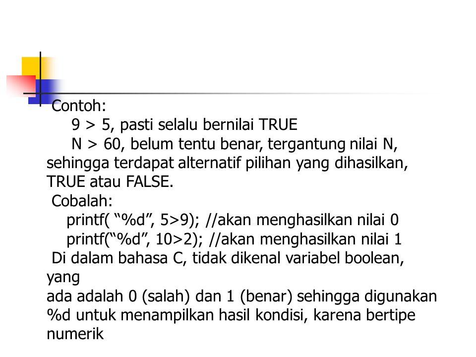 Contoh: 9 > 5, pasti selalu bernilai TRUE N > 60, belum tentu benar, tergantung nilai N, sehingga terdapat alternatif pilihan yang dihasilkan, TRUE at