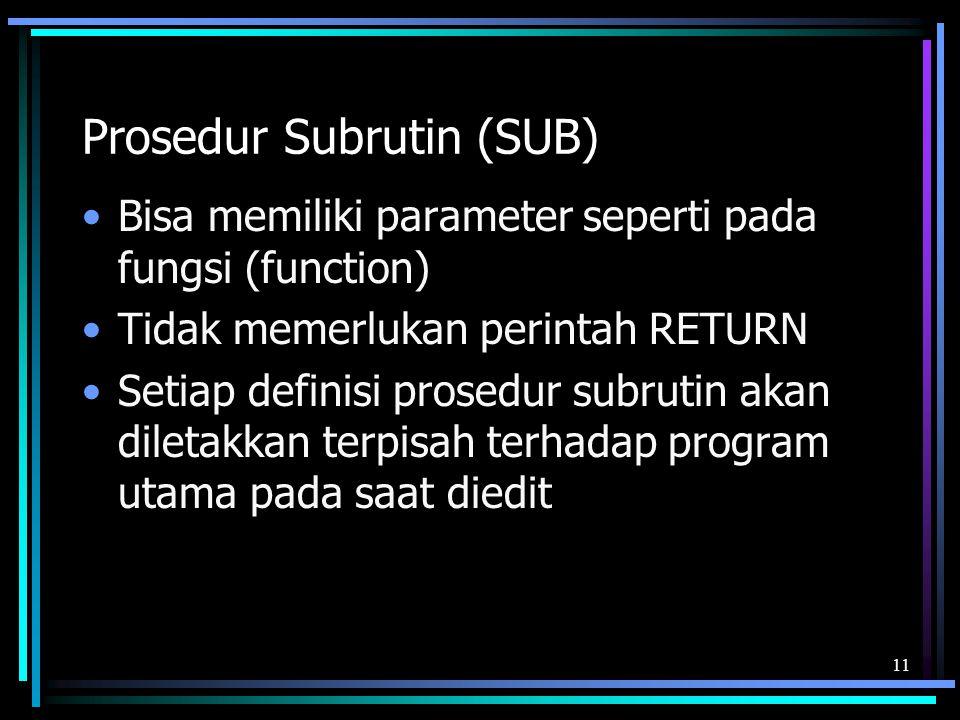 Prosedur Subrutin (SUB) Bisa memiliki parameter seperti pada fungsi (function) Tidak memerlukan perintah RETURN Setiap definisi prosedur subrutin akan