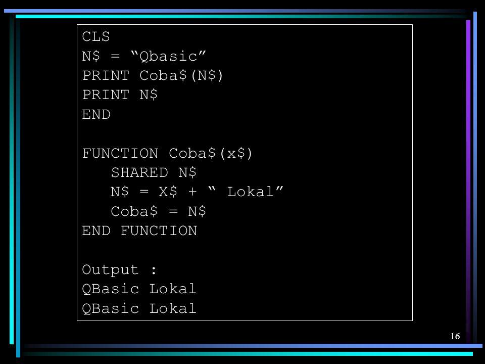 "16 CLS N$ = ""Qbasic"" PRINT Coba$(N$) PRINT N$ END FUNCTION Coba$(x$) SHARED N$ N$ = X$ + "" Lokal"" Coba$ = N$ END FUNCTION Output : QBasic Lokal"