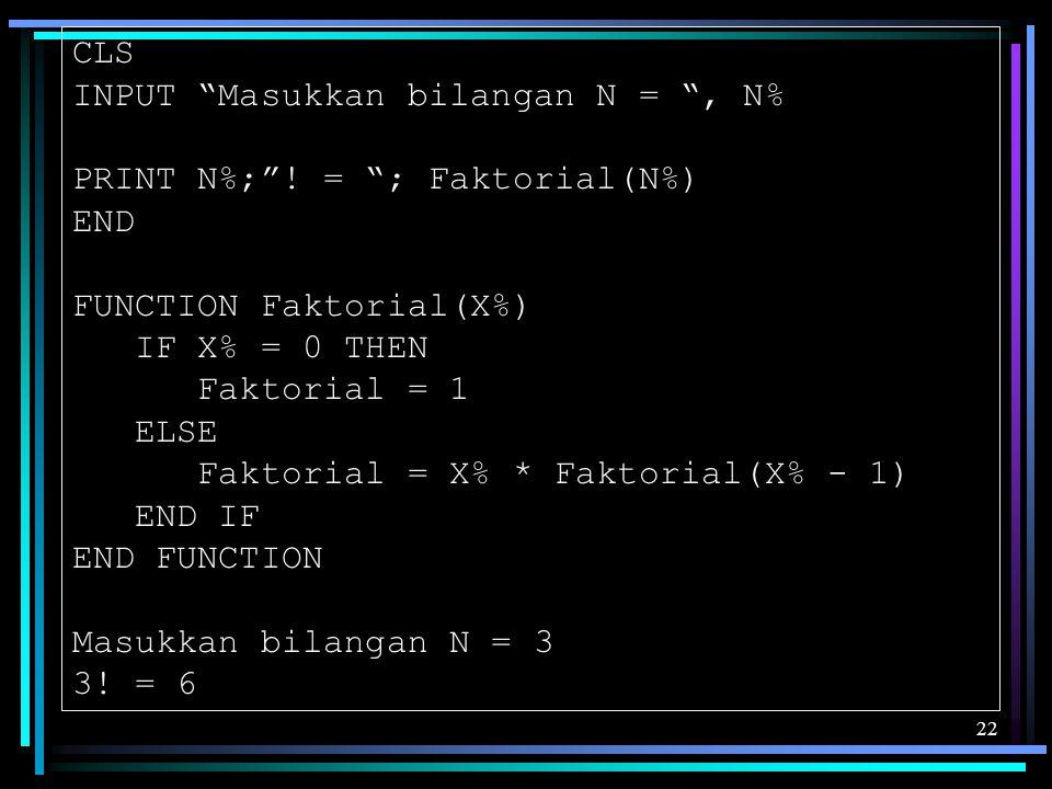 """22 CLS INPUT """"Masukkan bilangan N = """", N% PRINT N%;""""! = """"; Faktorial(N%) END FUNCTION Faktorial(X%) IF X% = 0 THEN Faktorial = 1 ELSE Faktorial = X% *"""