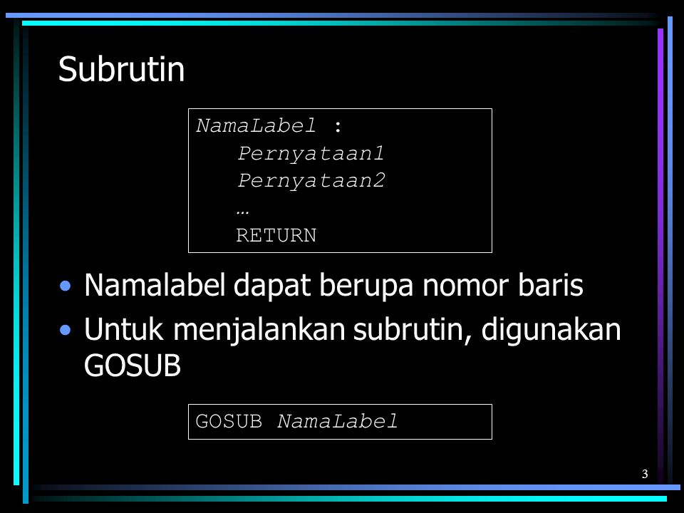 Subrutin Namalabel dapat berupa nomor baris Untuk menjalankan subrutin, digunakan GOSUB 3 NamaLabel : Pernyataan1 Pernyataan2 … RETURN GOSUB NamaLabel