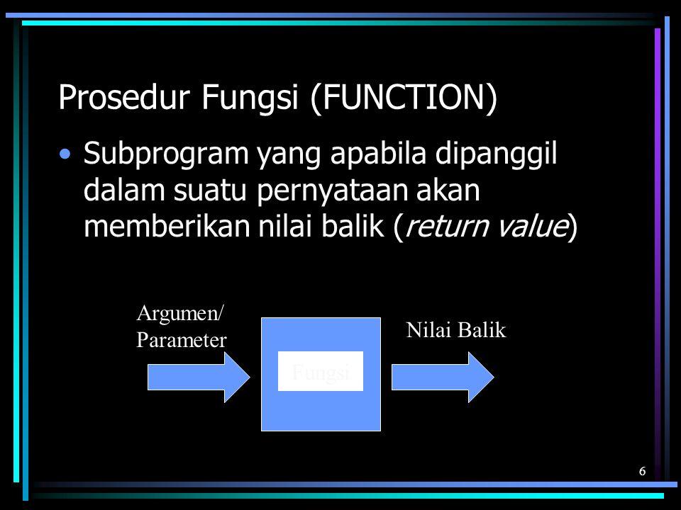 Prosedur Fungsi (FUNCTION) Subprogram yang apabila dipanggil dalam suatu pernyataan akan memberikan nilai balik (return value) 6 Fungsi Argumen/ Param