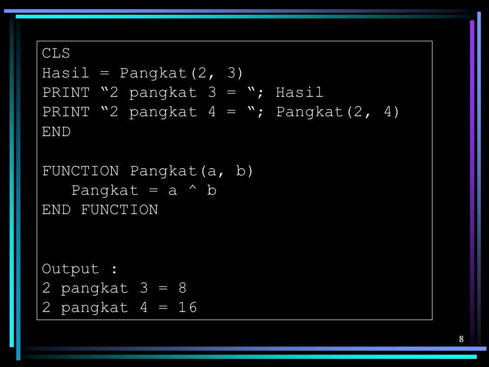 """8 CLS Hasil = Pangkat(2, 3) PRINT """"2 pangkat 3 = """"; Hasil PRINT """"2 pangkat 4 = """"; Pangkat(2, 4) END FUNCTION Pangkat(a, b) Pangkat = a ^ b END FUNCTIO"""