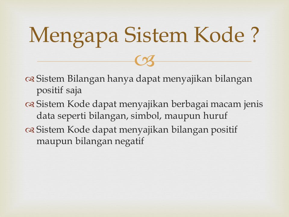   Sistem Bilangan hanya dapat menyajikan bilangan positif saja  Sistem Kode dapat menyajikan berbagai macam jenis data seperti bilangan, simbol, maupun huruf  Sistem Kode dapat menyajikan bilangan positif maupun bilangan negatif Mengapa Sistem Kode ?