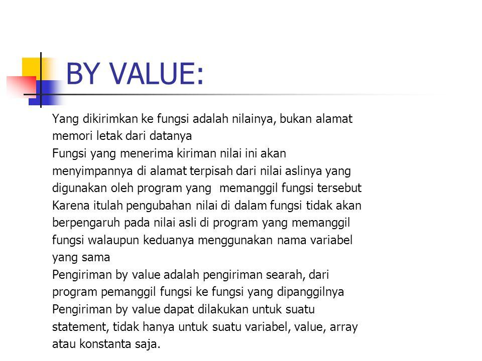 BY VALUE: Yang dikirimkan ke fungsi adalah nilainya, bukan alamat memori letak dari datanya Fungsi yang menerima kiriman nilai ini akan menyimpannya di alamat terpisah dari nilai aslinya yang digunakan oleh program yang memanggil fungsi tersebut Karena itulah pengubahan nilai di dalam fungsi tidak akan berpengaruh pada nilai asli di program yang memanggil fungsi walaupun keduanya menggunakan nama variabel yang sama Pengiriman by value adalah pengiriman searah, dari program pemanggil fungsi ke fungsi yang dipanggilnya Pengiriman by value dapat dilakukan untuk suatu statement, tidak hanya untuk suatu variabel, value, array atau konstanta saja.