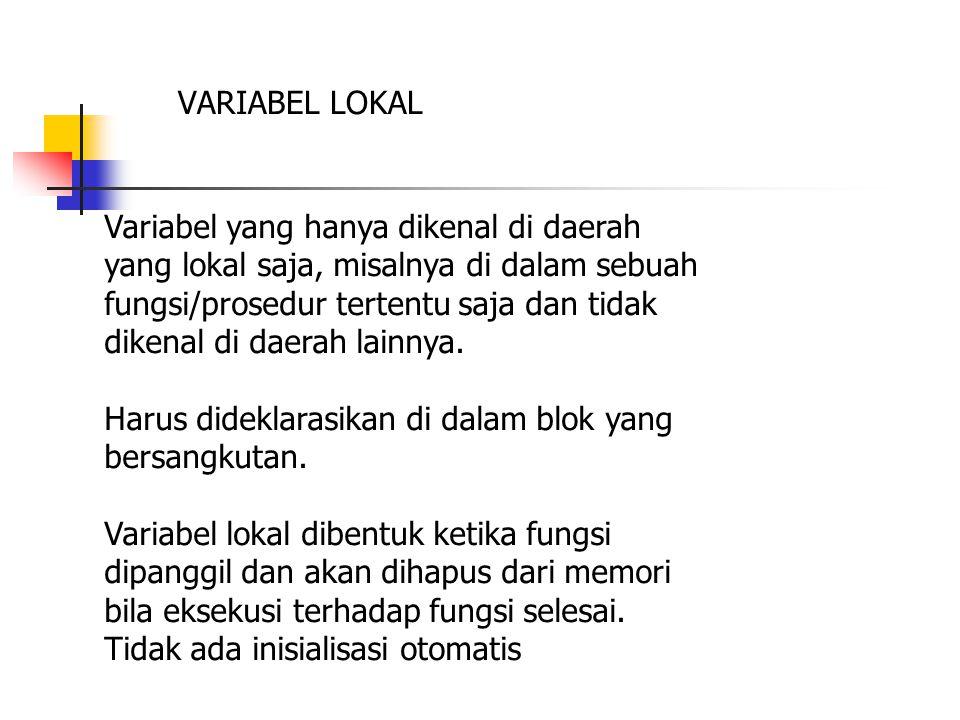 VARIABEL LOKAL Variabel yang hanya dikenal di daerah yang lokal saja, misalnya di dalam sebuah fungsi/prosedur tertentu saja dan tidak dikenal di daerah lainnya.