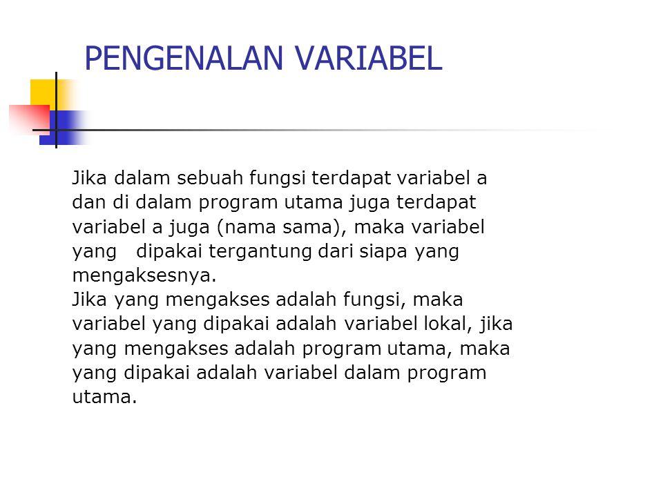 PENGENALAN VARIABEL Jika dalam sebuah fungsi terdapat variabel a dan di dalam program utama juga terdapat variabel a juga (nama sama), maka variabel yang dipakai tergantung dari siapa yang mengaksesnya.