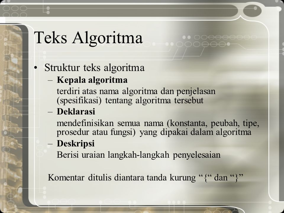 Teks Algoritma Struktur teks algoritma –Kepala algoritma terdiri atas nama algoritma dan penjelasan (spesifikasi) tentang algoritma tersebut –Deklaras