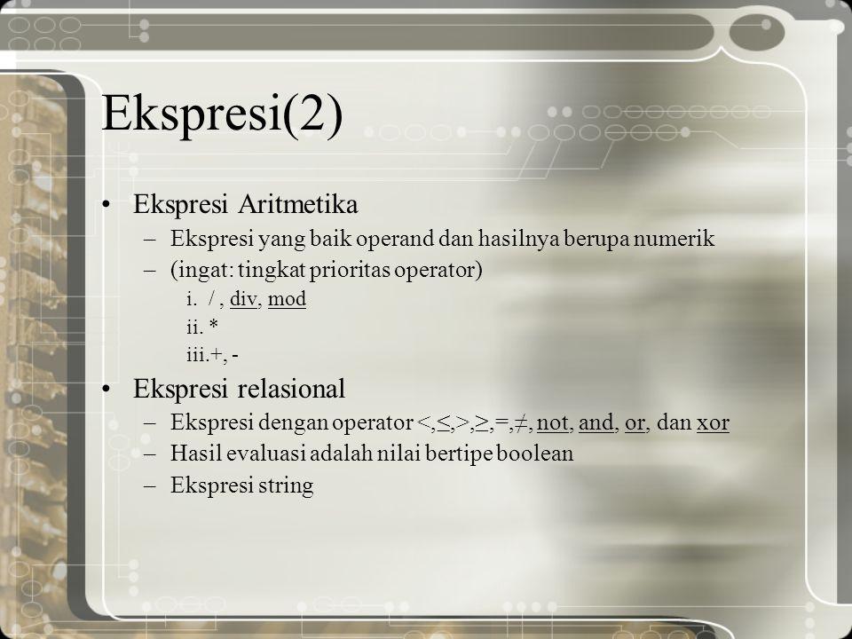 Ekspresi(2) Ekspresi Aritmetika –Ekspresi yang baik operand dan hasilnya berupa numerik –(ingat: tingkat prioritas operator) i. /, div, mod ii. * iii.