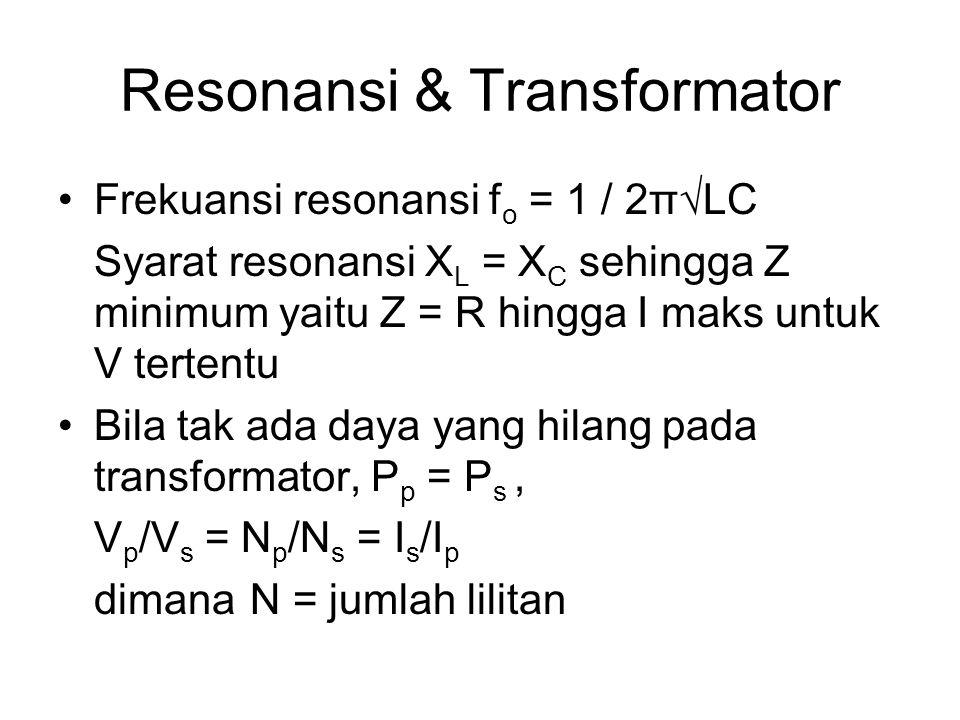 Resonansi & Transformator Frekuansi resonansi f o = 1 / 2π√LC Syarat resonansi X L = X C sehingga Z minimum yaitu Z = R hingga I maks untuk V tertentu Bila tak ada daya yang hilang pada transformator, P p = P s, V p /V s = N p /N s = I s /I p dimanaN = jumlah lilitan