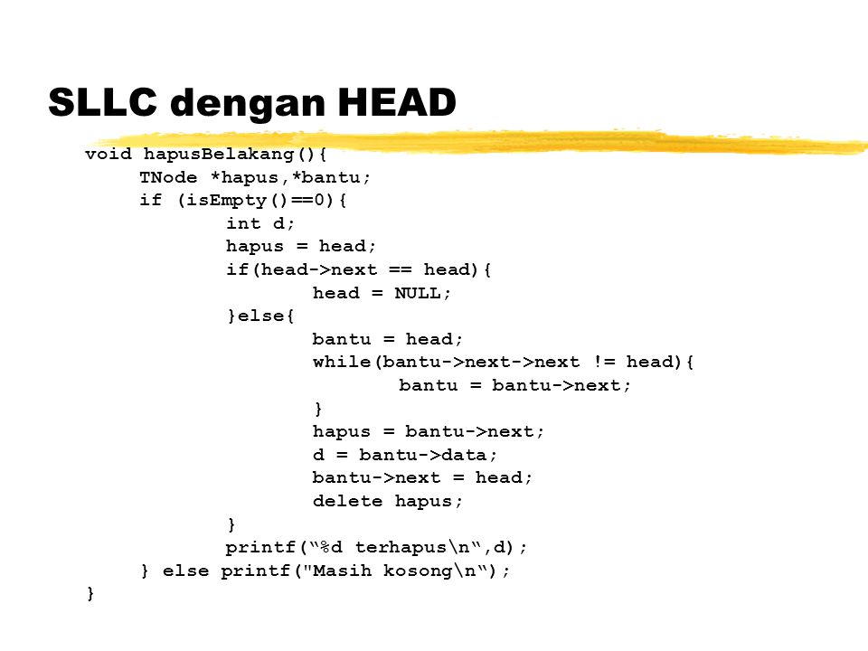 SLLC dengan HEAD void hapusBelakang(){ TNode *hapus,*bantu; if (isEmpty()==0){ int d; hapus = head; if(head->next == head){ head = NULL; }else{ bantu
