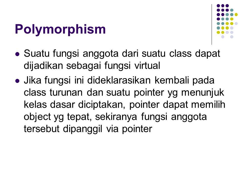 Polymorphism Suatu fungsi anggota dari suatu class dapat dijadikan sebagai fungsi virtual Jika fungsi ini dideklarasikan kembali pada class turunan dan suatu pointer yg menunjuk kelas dasar diciptakan, pointer dapat memilih object yg tepat, sekiranya fungsi anggota tersebut dipanggil via pointer