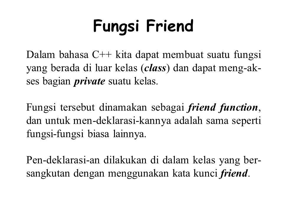 Fungsi Friend Sebagai contoh dapat dilihat pada program berikut ini, // Kuliah Pemrograman Bahasa C++ // Oleh: // STMIK Jakarta // ============================== #include class Contoh_Friend{ private: int X, Y; public: void Set_Dikali_dan_Pengali(int dikali, int pengali) { X = dikali; Y = pengali; } friend int Perkalian(Contoh_Friend Matematika_Perkalian); };