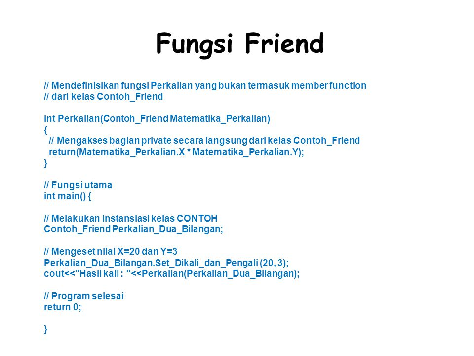 Fungsi Friend // Mendefinisikan fungsi Perkalian yang bukan termasuk member function // dari kelas Contoh_Friend int Perkalian(Contoh_Friend Matematika_Perkalian) { // Mengakses bagian private secara langsung dari kelas Contoh_Friend return(Matematika_Perkalian.X * Matematika_Perkalian.Y); } // Fungsi utama int main() { // Melakukan instansiasi kelas CONTOH Contoh_Friend Perkalian_Dua_Bilangan; // Mengeset nilai X=20 dan Y=3 Perkalian_Dua_Bilangan.Set_Dikali_dan_Pengali (20, 3); cout<< Hasil kali : <<Perkalian(Perkalian_Dua_Bilangan); // Program selesai return 0; }