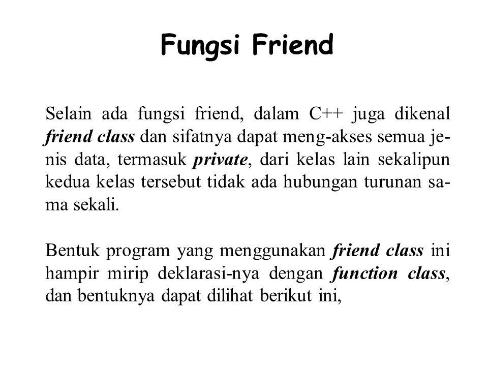 Fungsi Friend Selain ada fungsi friend, dalam C++ juga dikenal friend class dan sifatnya dapat meng-akses semua je- nis data, termasuk private, dari kelas lain sekalipun kedua kelas tersebut tidak ada hubungan turunan sa- ma sekali.
