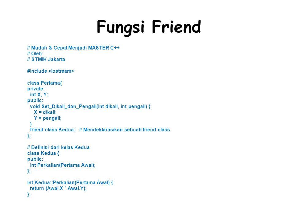 Fungsi Friend // Mudah & Cepat Menjadi MASTER C++ // Oleh: // STMIK Jakarta #include class Pertama{ private: int X, Y; public: void Set_Dikali_dan_Pengali(int dikali, int pengali) { X = dikali; Y = pengali; } friend class Kedua; // Mendeklarasikan sebuah friend class }; // Definisi dari kelas Kedua class Kedua { public: int Perkalian(Pertama Awal); }; int Kedua::Perkalian(Pertama Awal) { return (Awal.X * Awal.Y); };