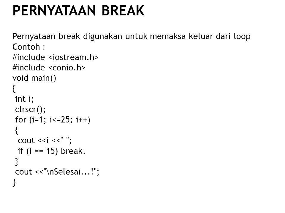Pernyataan break digunakan untuk memaksa keluar dari loop Contoh : #include void main() { int i; clrscr(); for (i=1; i<=25; i++) { cout <<i <<