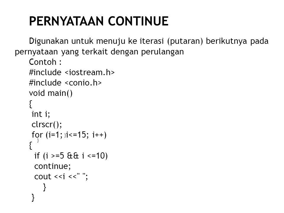 Digunakan untuk menuju ke iterasi (putaran) berikutnya pada pernyataan yang terkait dengan perulangan Contoh : #include void main() { int i; clrscr(); for (i=1; i<=15; i++) { if (i >=5 && i <=10) continue; cout <<i << ; } } }} } PERNYATAAN CONTINUE