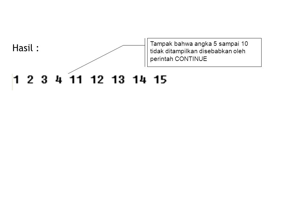 Tampak bahwa angka 5 sampai 10 tidak ditampilkan disebabkan oleh perintah CONTINUE Hasil :