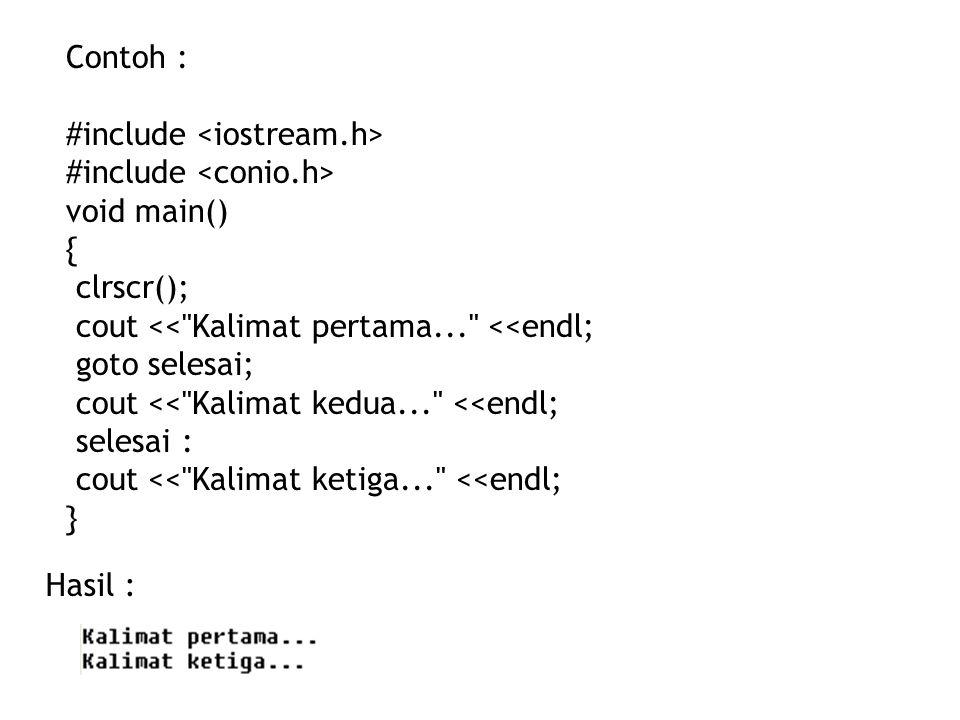 Contoh : #include void main() { clrscr(); cout << Kalimat pertama... <<endl; goto selesai; cout << Kalimat kedua... <<endl; selesai : cout << Kalimat ketiga... <<endl; } Hasil :