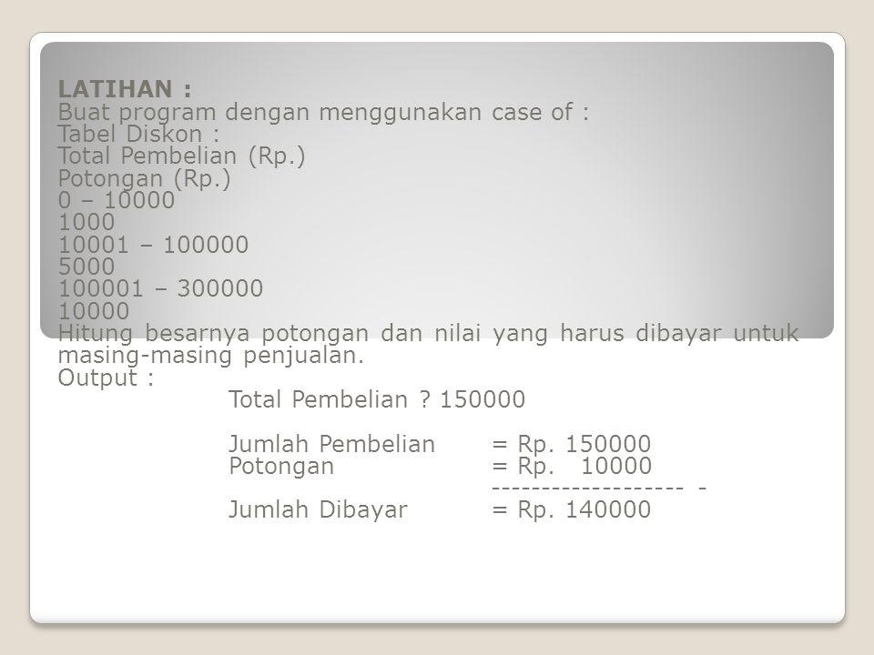 LATIHAN : Buat program dengan menggunakan case of : Tabel Diskon : Total Pembelian (Rp.) Potongan (Rp.) 0 – 10000 1000 10001 – 100000 5000 100001 – 300000 10000 Hitung besarnya potongan dan nilai yang harus dibayar untuk masing-masing penjualan.