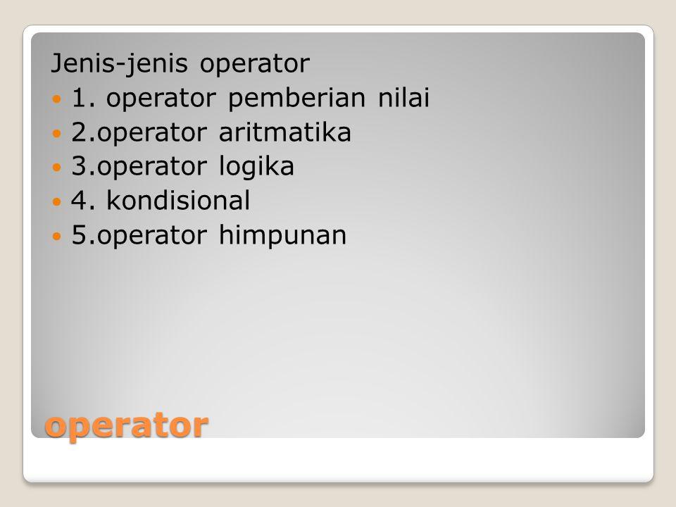 operator Jenis-jenis operator 1. operator pemberian nilai 2.operator aritmatika 3.operator logika 4. kondisional 5.operator himpunan