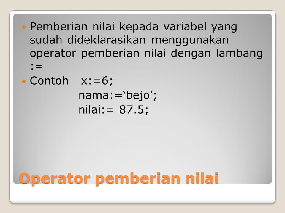 Operator pemberian nilai Pemberian nilai kepada variabel yang sudah dideklarasikan menggunakan operator pemberian nilai dengan lambang := Contoh x:=6;